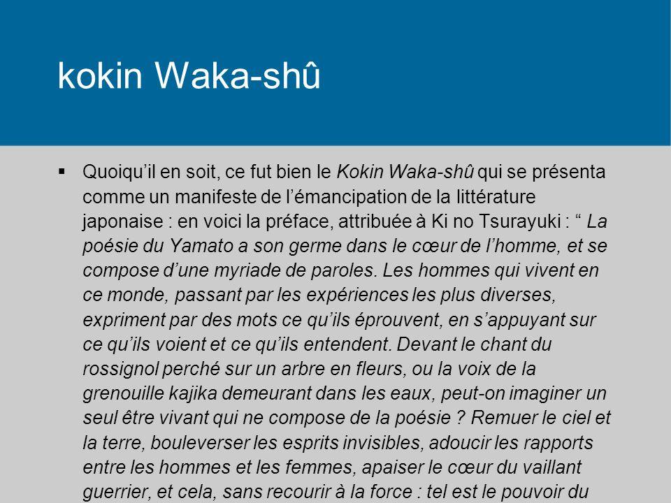 kokin Waka-shû Quoiquil en soit, ce fut bien le Kokin Waka-shû qui se présenta comme un manifeste de lémancipation de la littérature japonaise : en voici la préface, attribuée à Ki no Tsurayuki : La poésie du Yamato a son germe dans le cœur de lhomme, et se compose dune myriade de paroles.