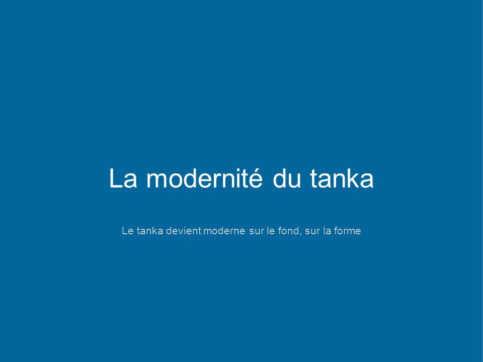 La modernité du tanka Le tanka devient moderne sur le fond, sur la forme