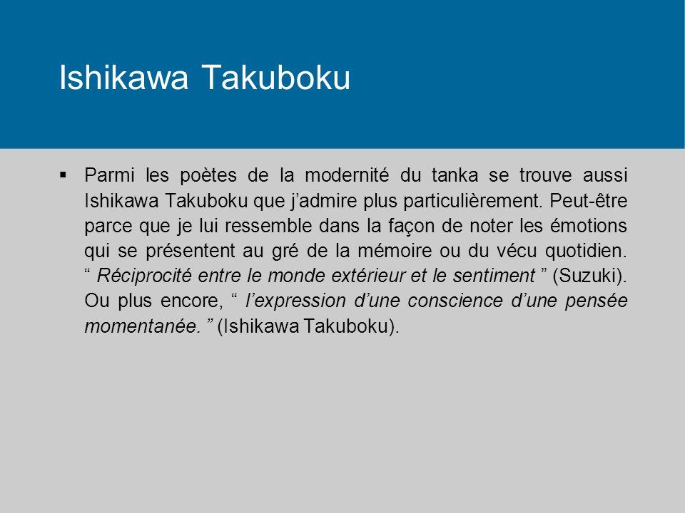 Ishikawa Takuboku Parmi les poètes de la modernité du tanka se trouve aussi Ishikawa Takuboku que jadmire plus particulièrement. Peut-être parce que j