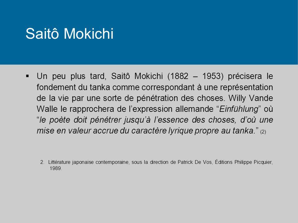 Saitô Mokichi Un peu plus tard, Saitô Mokichi (1882 – 1953) précisera le fondement du tanka comme correspondant à une représentation de la vie par une sorte de pénétration des choses.