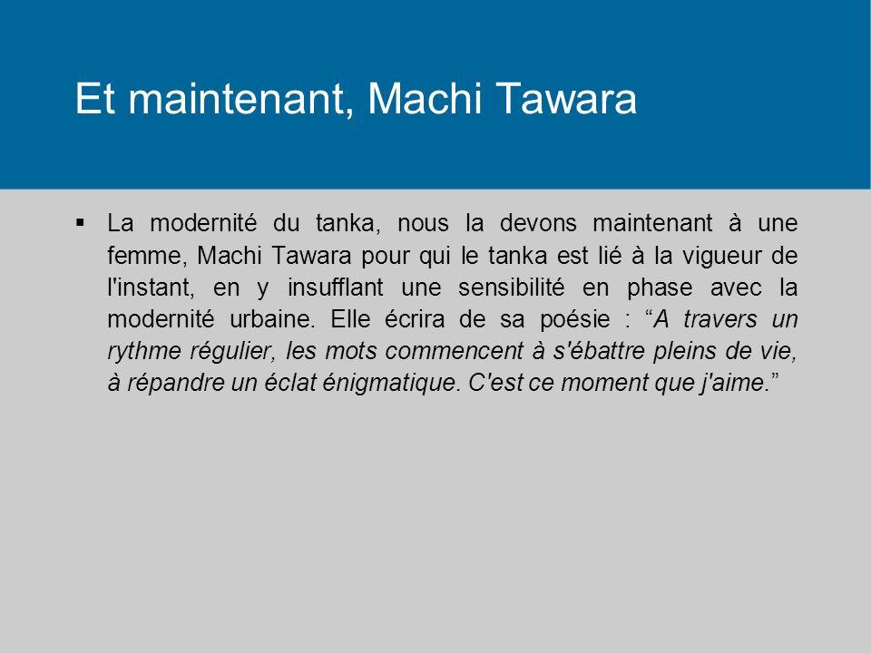 Et maintenant, Machi Tawara La modernité du tanka, nous la devons maintenant à une femme, Machi Tawara pour qui le tanka est lié à la vigueur de l instant, en y insufflant une sensibilité en phase avec la modernité urbaine.