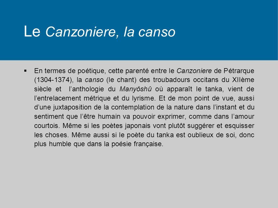 Le Canzoniere, la canso En termes de poétique, cette parenté entre le Canzoniere de Pétrarque (1304-1374), la canso (le chant) des troubadours occitans du XIIème siècle et lanthologie du Manyôshû où apparaît le tanka, vient de lentrelacement métrique et du lyrisme.