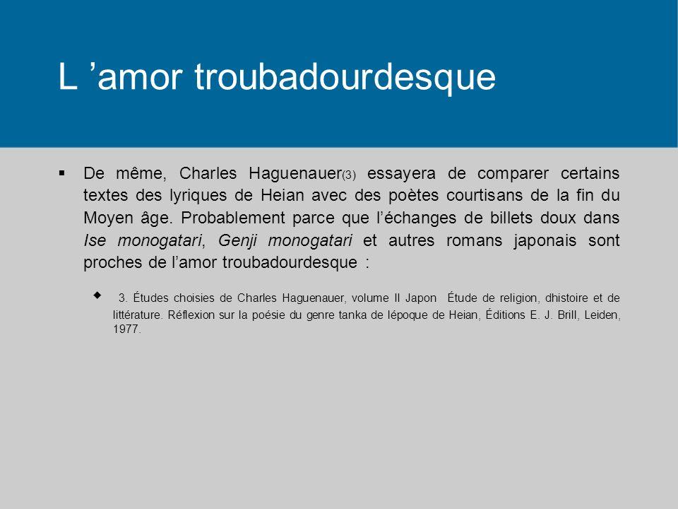 L amor troubadourdesque De même, Charles Haguenauer (3) essayera de comparer certains textes des lyriques de Heian avec des poètes courtisans de la fin du Moyen âge.