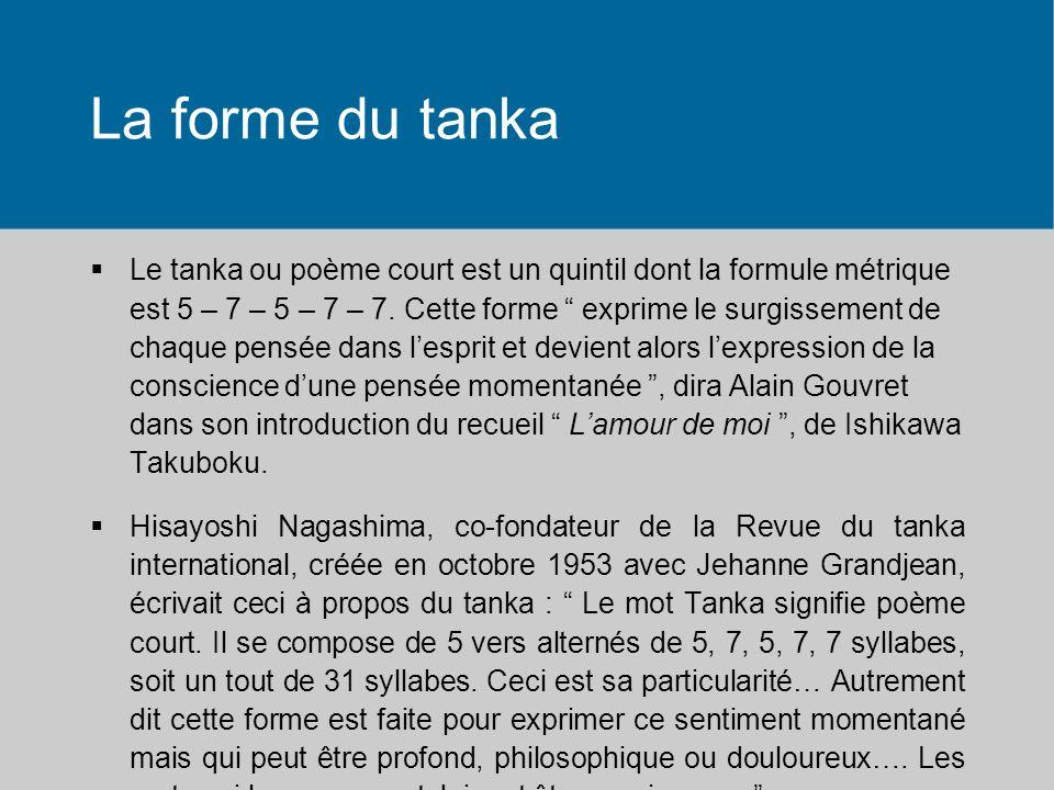 La forme du tanka Le tanka ou poème court est un quintil dont la formule métrique est 5 – 7 – 5 – 7 – 7.