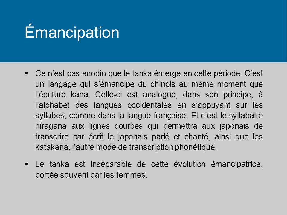 Émancipation Ce nest pas anodin que le tanka émerge en cette période. Cest un langage qui sémancipe du chinois au même moment que lécriture kana. Cell
