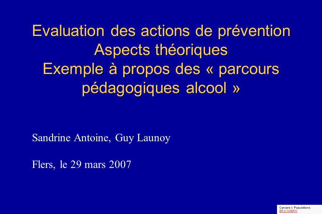 Evaluation des actions de prévention Aspects théoriques Exemple à propos des « parcours pédagogiques alcool » Sandrine Antoine, Guy Launoy Flers, le 29 mars 2007 Cancers & Populations ERI3 INSERM