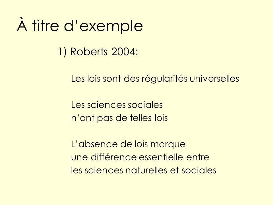 À titre dexemple 1) Roberts 2004: Les lois sont des régularités universelles Les sciences sociales nont pas de telles lois Labsence de lois marque une différence essentielle entre les sciences naturelles et sociales