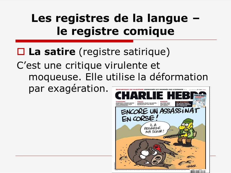 Les registres de la langue – le registre comique La satire (registre satirique) Cest une critique virulente et moqueuse. Elle utilise la déformation p