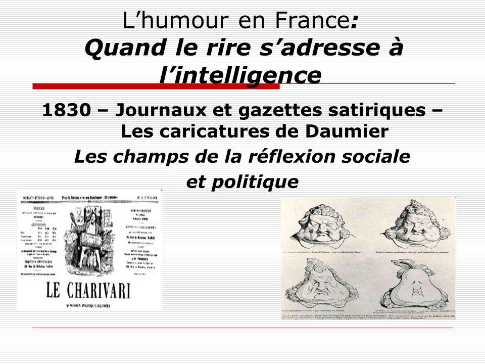 Lhumour en France: Quand le rire sadresse à lintelligence 1830 – Journaux et gazettes satiriques – Les caricatures de Daumier Les champs de la réflexi