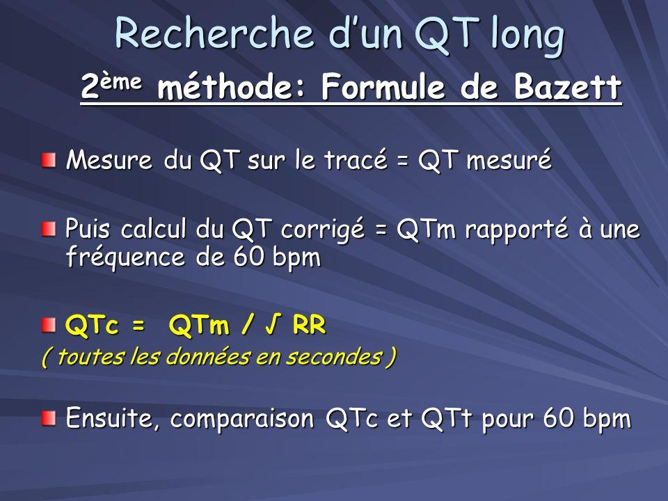 2 ème méthode: Formule de Bazett Mesure du QT sur le tracé = QT mesuré Puis calcul du QT corrigé = QTm rapporté à une fréquence de 60 bpm QTc = QTm / RR ( toutes les données en secondes ) Ensuite, comparaison QTc et QTt pour 60 bpm Recherche dun QT long