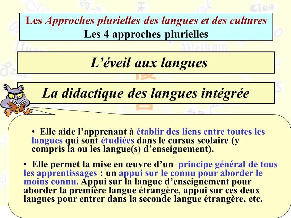 La didactique des langues intégrée Les Approches plurielles des langues et des cultures Les 4 approches plurielles Léveil aux langues Elle aide lapprenant à établir des liens entre toutes les langues qui sont étudiées dans le cursus scolaire (y compris la ou les langue(s) denseignement).