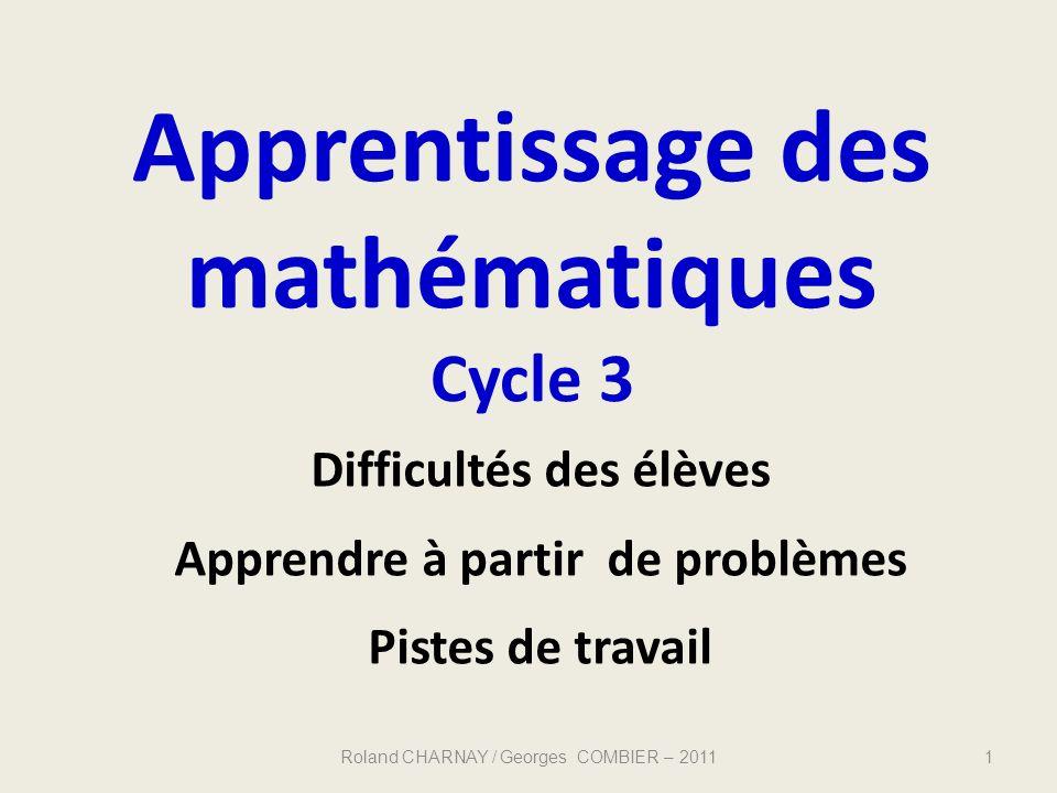 Apprentissage des mathématiques Cycle 3 Roland CHARNAY / Georges COMBIER – 20111 Difficultés des élèves Apprendre à partir de problèmes Pistes de trav