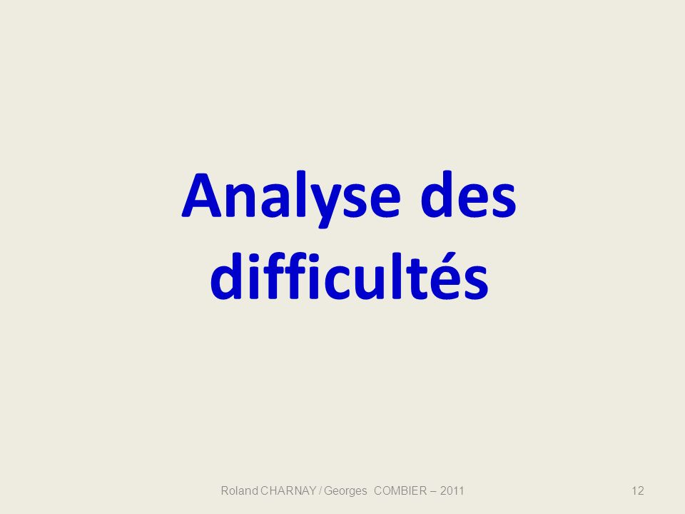 Analyse des difficultés 12Roland CHARNAY / Georges COMBIER – 2011