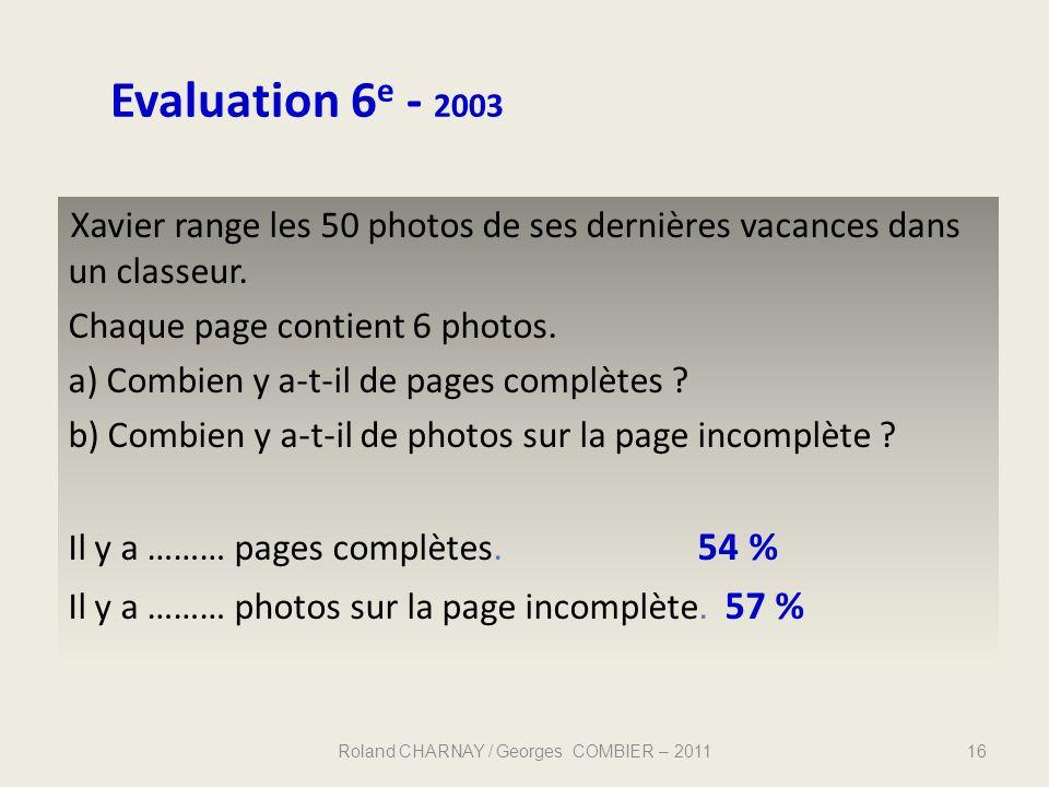 Evaluation 6 e - 2003 16 Xavier range les 50 photos de ses dernières vacances dans un classeur. Chaque page contient 6 photos. a) Combien y a-t-il de