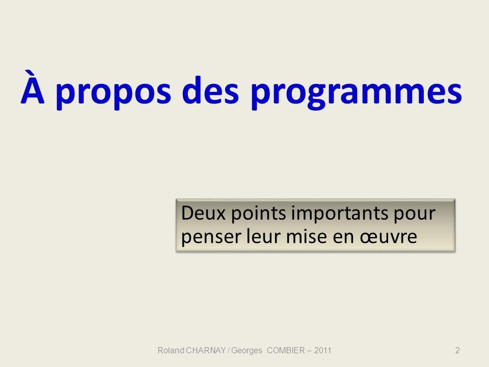 À propos des programmes Deux points importants pour penser leur mise en œuvre 2 Roland CHARNAY / Georges COMBIER – 2011