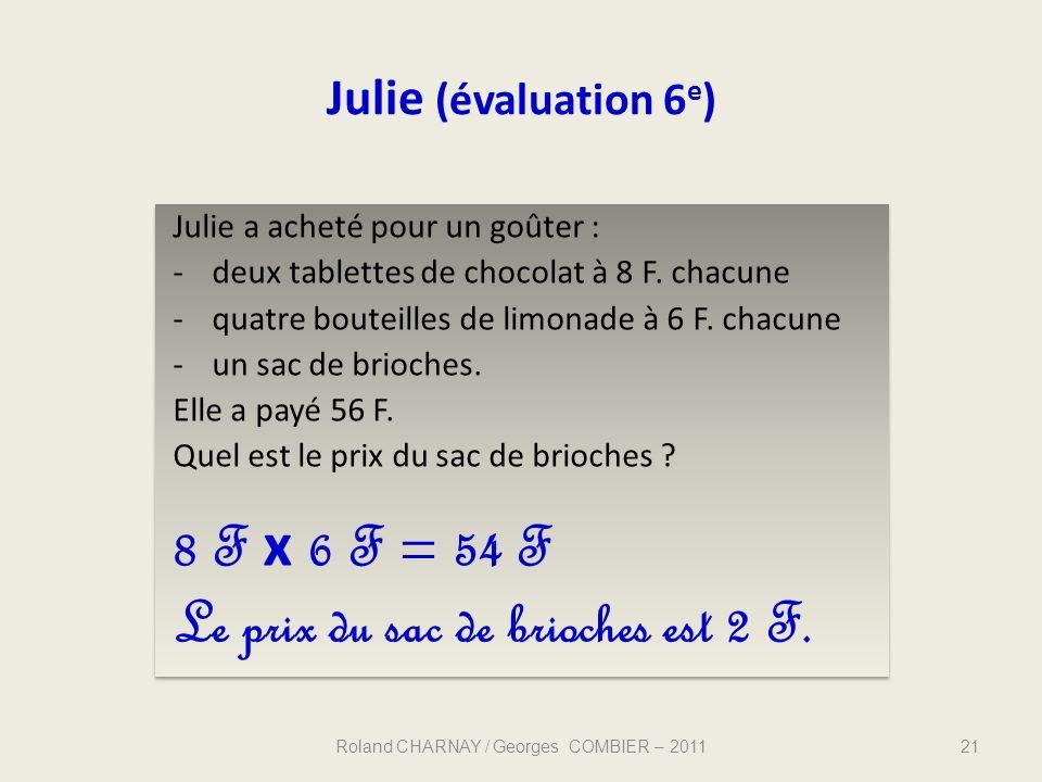 Julie (évaluation 6 e ) Julie a acheté pour un goûter : -deux tablettes de chocolat à 8 F. chacune -quatre bouteilles de limonade à 6 F. chacune -un s