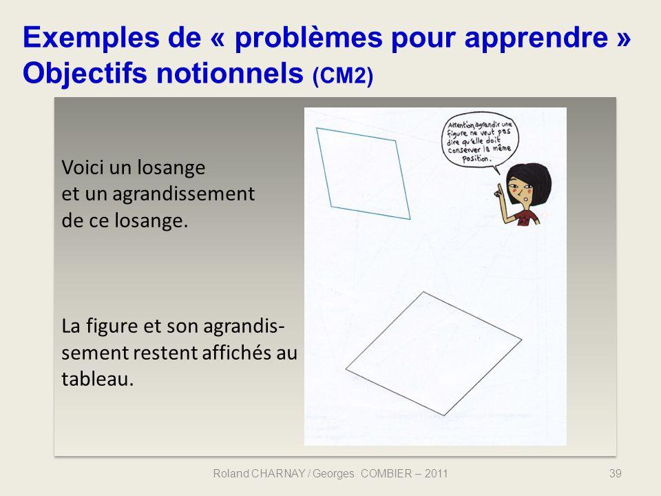 39 Exemples de « problèmes pour apprendre » Objectifs notionnels (CM2) Roland CHARNAY / Georges COMBIER – 2011 Voici un losange et un agrandissement d