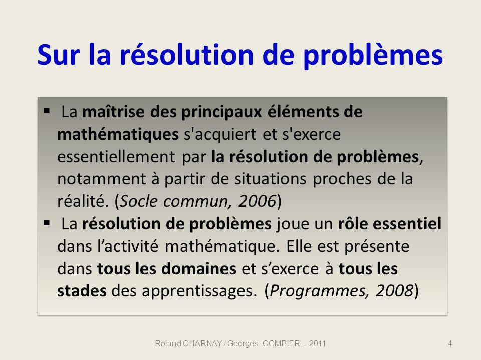 Sur la résolution de problèmes Roland CHARNAY / Georges COMBIER – 20114 La maîtrise des principaux éléments de mathématiques s'acquiert et s'exerce es
