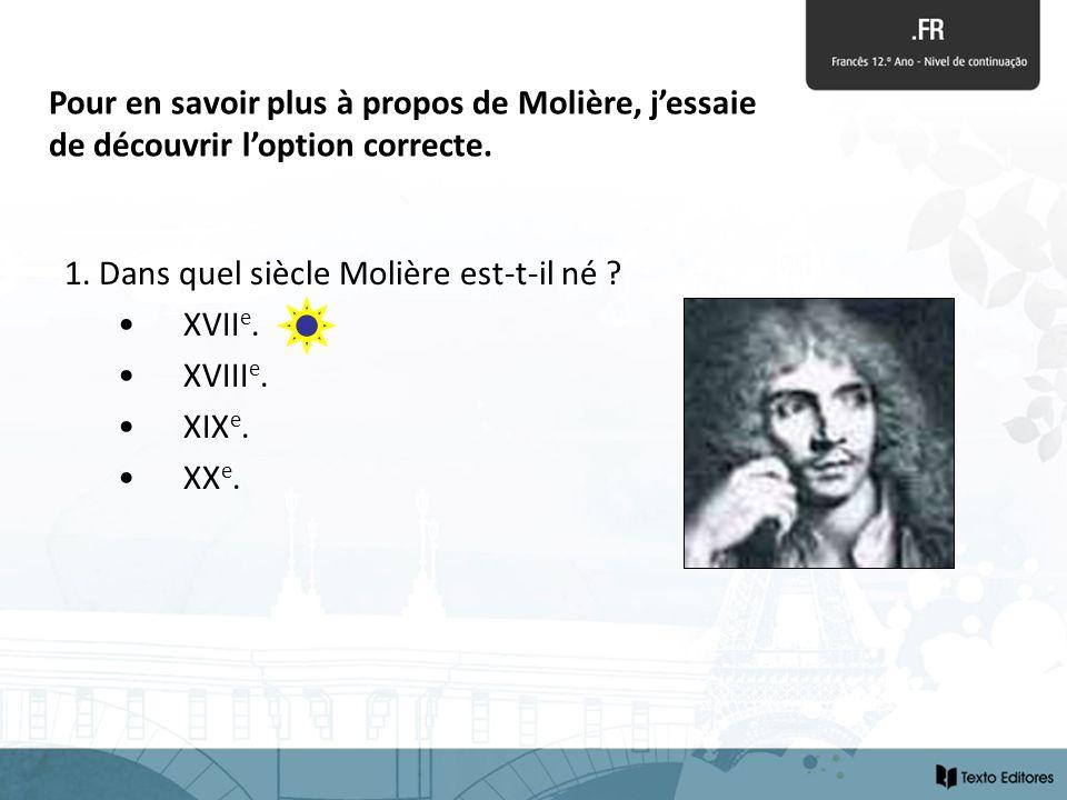 1. Dans quel siècle Molière est-t-il né ? XVII e. XVIII e. XIX e. XX e. Pour en savoir plus à propos de Molière, jessaie de découvrir loption correcte