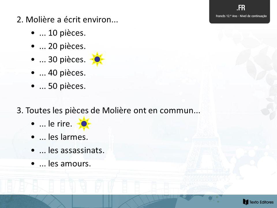 2. Molière a écrit environ...... 10 pièces.... 20 pièces.... 30 pièces.... 40 pièces.... 50 pièces. 3. Toutes les pièces de Molière ont en commun.....