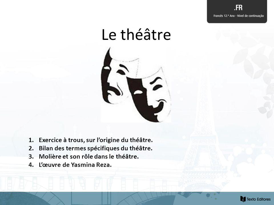 Le théâtre 1.Exercice à trous, sur lorigine du théâtre. 2.Bilan des termes spécifiques du théâtre. 3.Molière et son rôle dans le théâtre. 4.Lœuvre de
