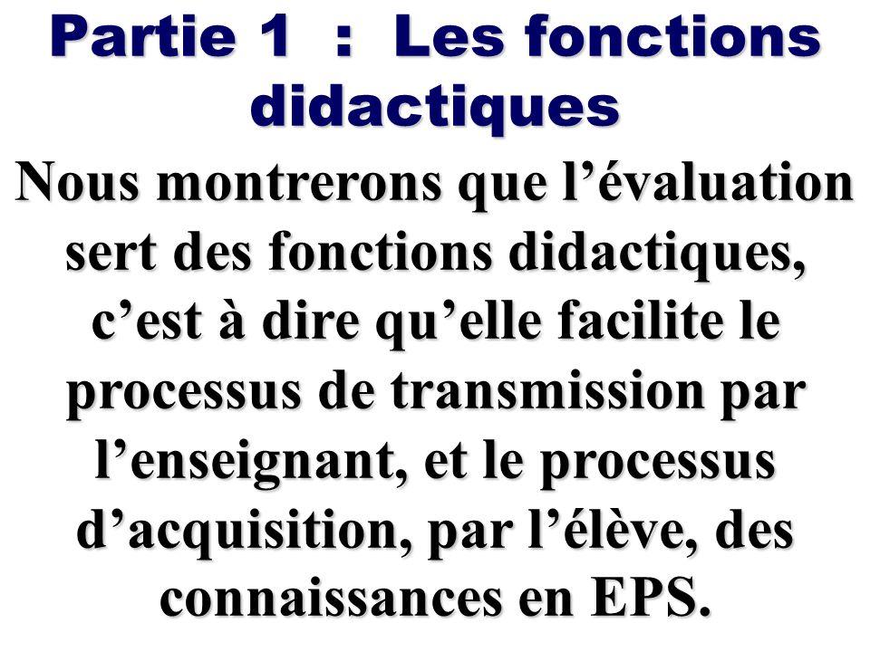Partie 1 : Les fonctions didactiques Nous montrerons que lévaluation sert des fonctions didactiques, cest à dire quelle facilite le processus de trans