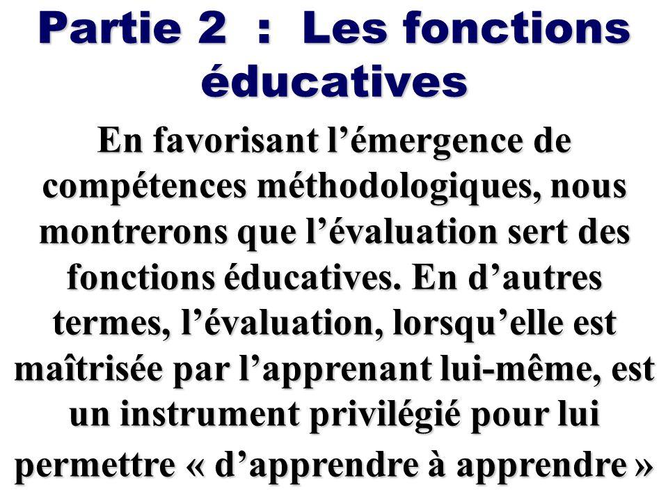 Partie 2 : Les fonctions éducatives En favorisant lémergence de compétences méthodologiques, nous montrerons que lévaluation sert des fonctions éducat