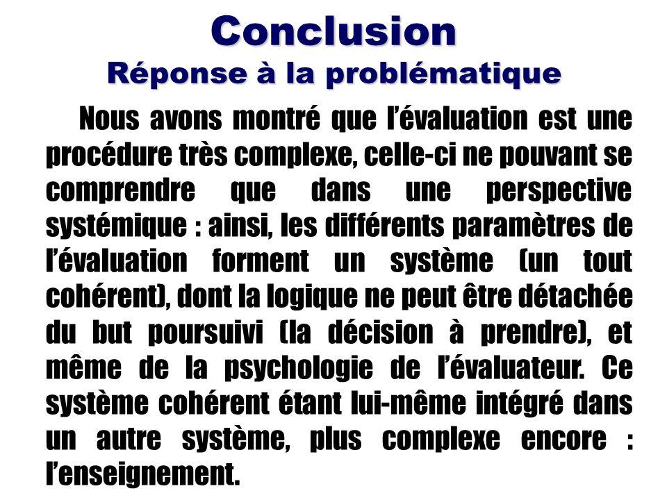 Conclusion Réponse à la problématique Nous avons montré que lévaluation est une procédure très complexe, celle-ci ne pouvant se comprendre que dans un