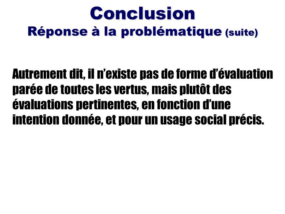 Conclusion Réponse à la problématique (suite) Autrement dit, il nexiste pas de forme dévaluation parée de toutes les vertus, mais plutôt des évaluatio