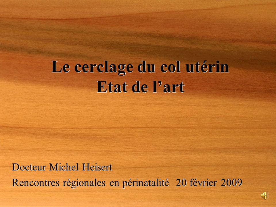 Le cerclage du col utérin Etat de lart Docteur Michel Heisert Rencontres régionales en périnatalité 20 février 2009 Docteur Michel Heisert Rencontres