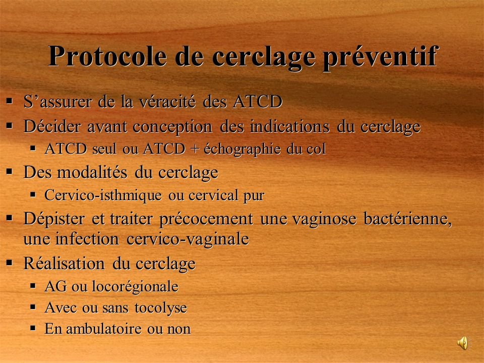 Protocole de cerclage préventif Sassurer de la véracité des ATCD Décider avant conception des indications du cerclage ATCD seul ou ATCD + échographie