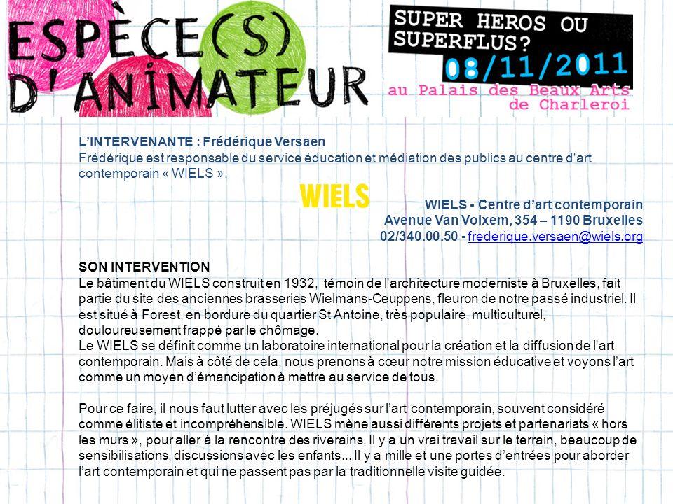 LINTERVENANTE : Frédérique Versaen Frédérique est responsable du service éducation et médiation des publics au centre d art contemporain « WIELS ».