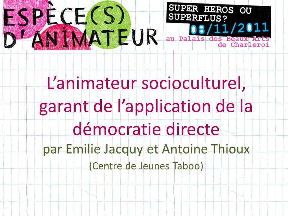 Lanimateur socioculturel, garant de lapplication de la démocratie directe par Emilie Jacquy et Antoine Thioux (Centre de Jeunes Taboo)