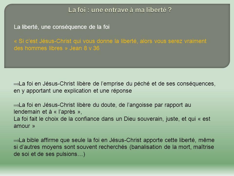 La liberté, une conséquence de la foi « Si cest Jésus-Christ qui vous donne la liberté, alors vous serez vraiment des hommes libres » Jean 8 v 36 La f