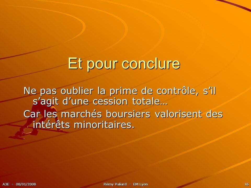A3E - 08/01/2008Rémy Paliard - EM Lyon16 Et pour conclure Ne pas oublier la prime de contrôle, sil sagit dune cession totale… Car les marchés boursier