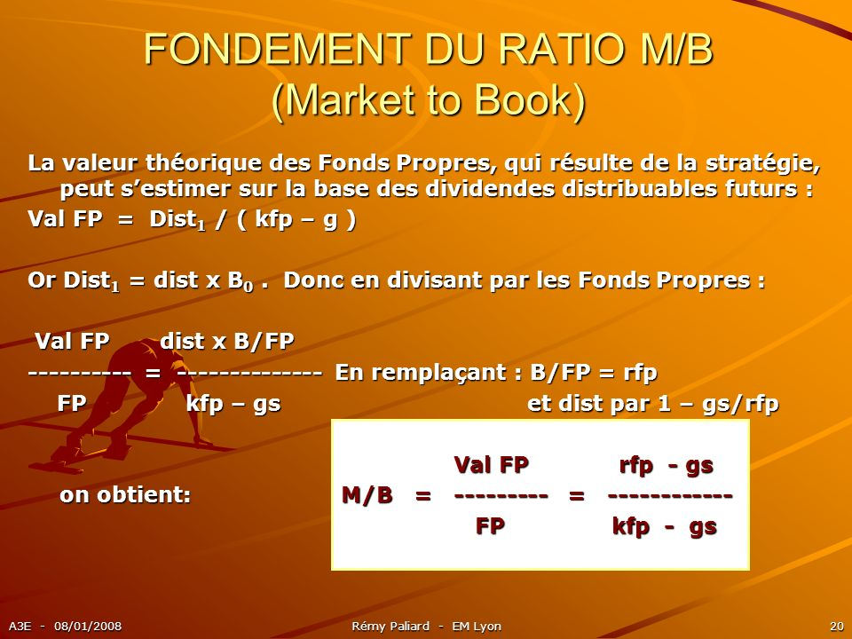 A3E - 08/01/2008Rémy Paliard - EM Lyon20 FONDEMENT DU RATIO M/B (Market to Book) La valeur théorique des Fonds Propres, qui résulte de la stratégie, p