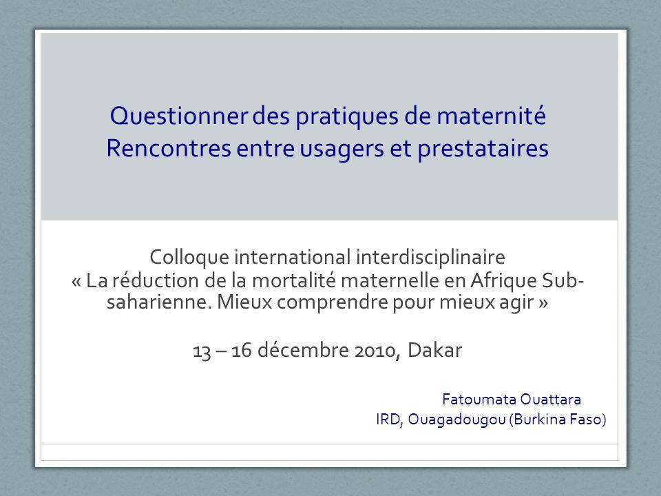 Questionner des pratiques de maternité Rencontres entre usagers et prestataires Colloque international interdisciplinaire « La réduction de la mortalité maternelle en Afrique Sub- saharienne.