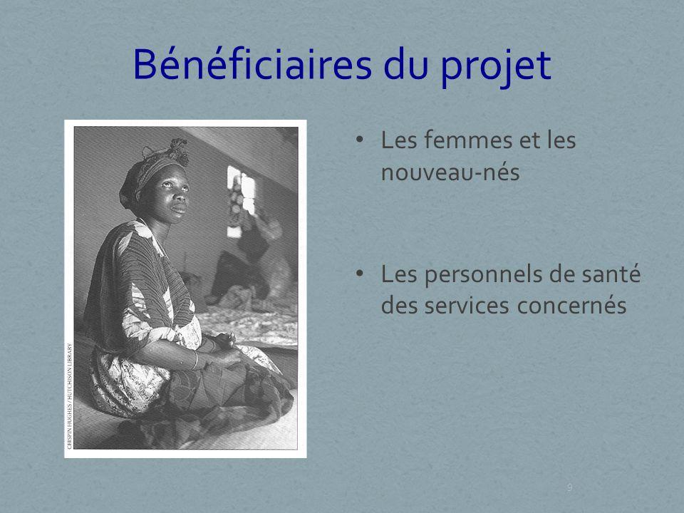 Bénéficiaires du projet Les femmes et les nouveau-nés Les personnels de santé des services concernés 9