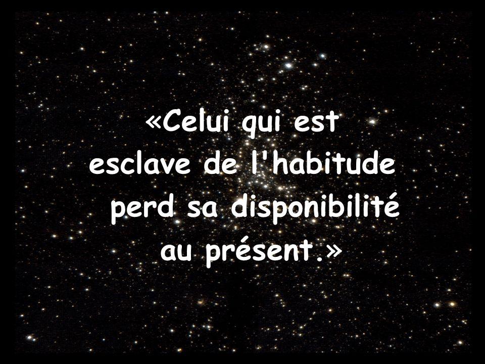«Celui qui est esclave de l'habitude perd sa disponibilité au présent.»