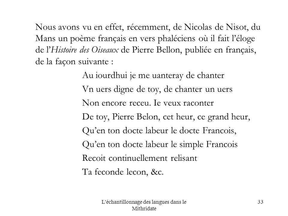 L échantillonnage des langues dans le Mithridate 33 Nous avons vu en effet, récemment, de Nicolas de Nisot, du Mans un poème français en vers phaléciens où il fait léloge de lHistoire des Oiseaux de Pierre Bellon, publiée en français, de la façon suivante : Au iourdhui je me uanteray de chanter Vn uers digne de toy, de chanter un uers Non encore receu.