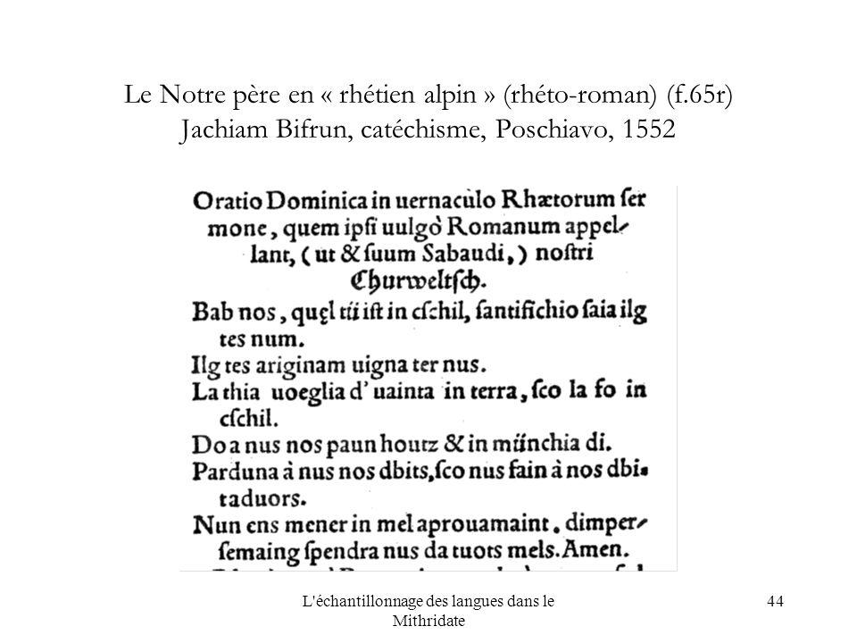 L échantillonnage des langues dans le Mithridate 44 Le Notre père en « rhétien alpin » (rhéto-roman) (f.65r) Jachiam Bifrun, catéchisme, Poschiavo, 1552