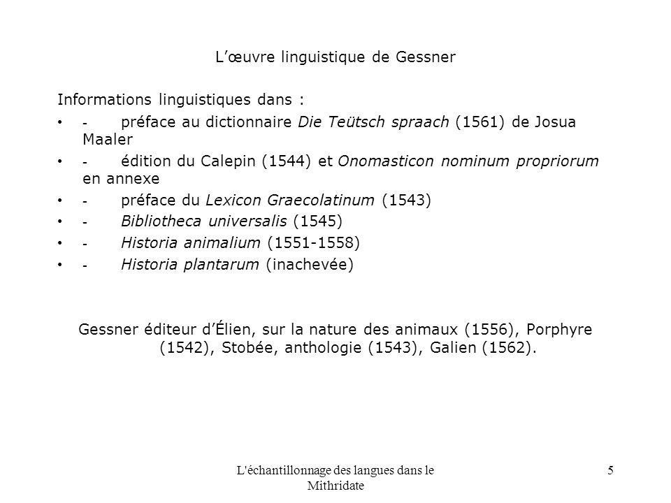 L échantillonnage des langues dans le Mithridate 5 Lœuvre linguistique de Gessner Informations linguistiques dans : - préface au dictionnaire Die Teütsch spraach (1561) de Josua Maaler - édition du Calepin (1544) et Onomasticon nominum propriorum en annexe - préface du Lexicon Graecolatinum (1543) - Bibliotheca universalis (1545) - Historia animalium (1551-1558) - Historia plantarum (inachevée) Gessner éditeur dÉlien, sur la nature des animaux (1556), Porphyre (1542), Stobée, anthologie (1543), Galien (1562).