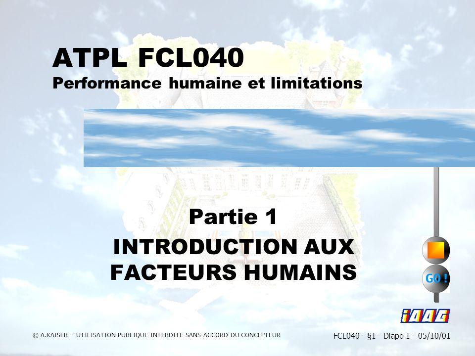 FCL040 - §1 - Diapo 1 - 05/10/01 © A.KAISER – UTILISATION PUBLIQUE INTERDITE SANS ACCORD DU CONCEPTEUR ATPL FCL040 Performance humaine et limitations Partie 1 INTRODUCTION AUX FACTEURS HUMAINS