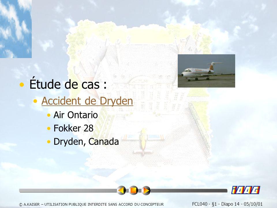 FCL040 - §1 - Diapo 14 - 05/10/01 © A.KAISER – UTILISATION PUBLIQUE INTERDITE SANS ACCORD DU CONCEPTEUR Étude de cas : Accident de Dryden Air Ontario Fokker 28 Dryden, Canada