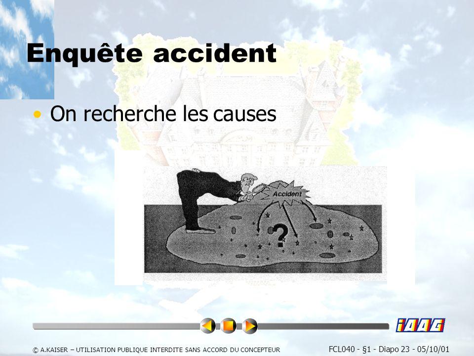 FCL040 - §1 - Diapo 23 - 05/10/01 © A.KAISER – UTILISATION PUBLIQUE INTERDITE SANS ACCORD DU CONCEPTEUR Enquête accident On recherche les causes