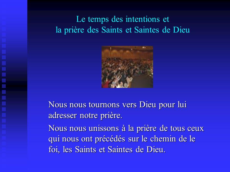 Le temps des intentions et la prière des Saints et Saintes de Dieu Nous nous tournons vers Dieu pour lui adresser notre prière. Nous nous unissons à l