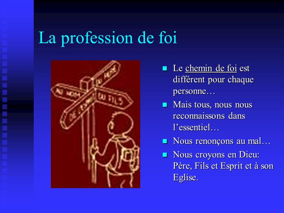 La profession de foi Le chemin de foi est différent pour chaque personne… Mais tous, nous nous reconnaissons dans lessentiel… Nous renonçons au mal… N