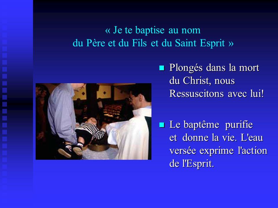 « Je te baptise au nom du Père et du Fils et du Saint Esprit » Plongés dans la mort du Christ, nous Ressuscitons avec lui! Le baptême purifie et donne