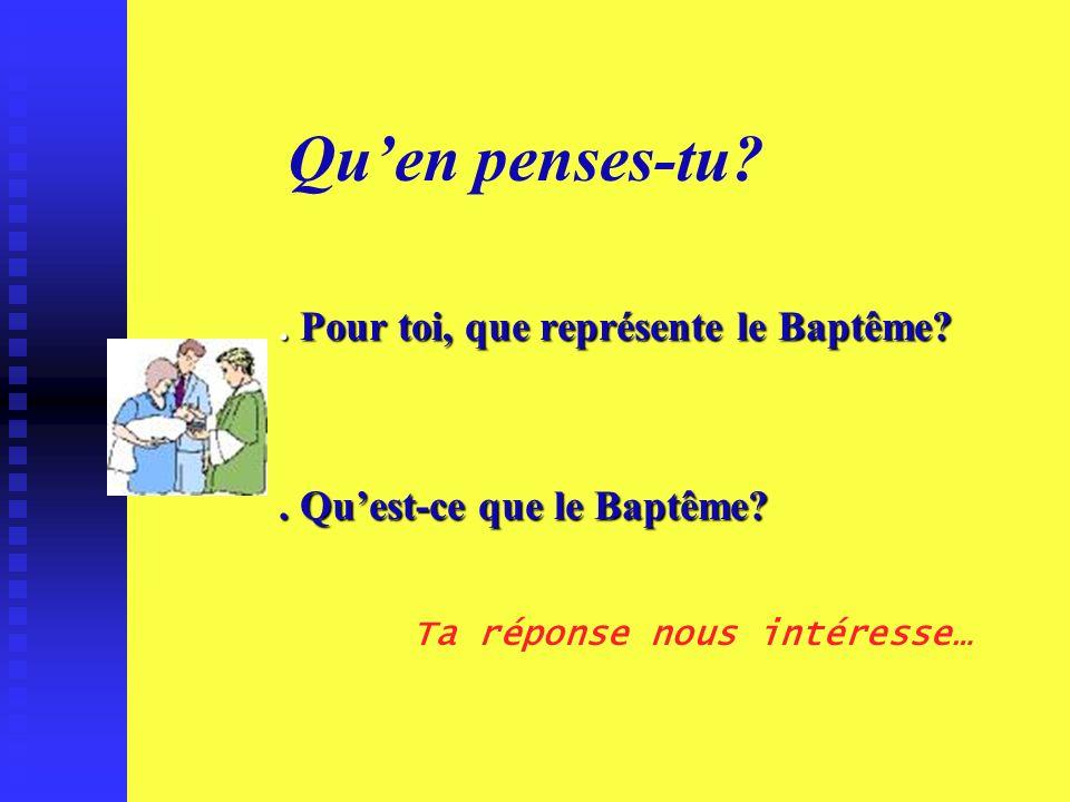 Quen penses-tu?. Pour toi, que représente le Baptême?. Quest-ce que le Baptême? Ta réponse nous intéresse…