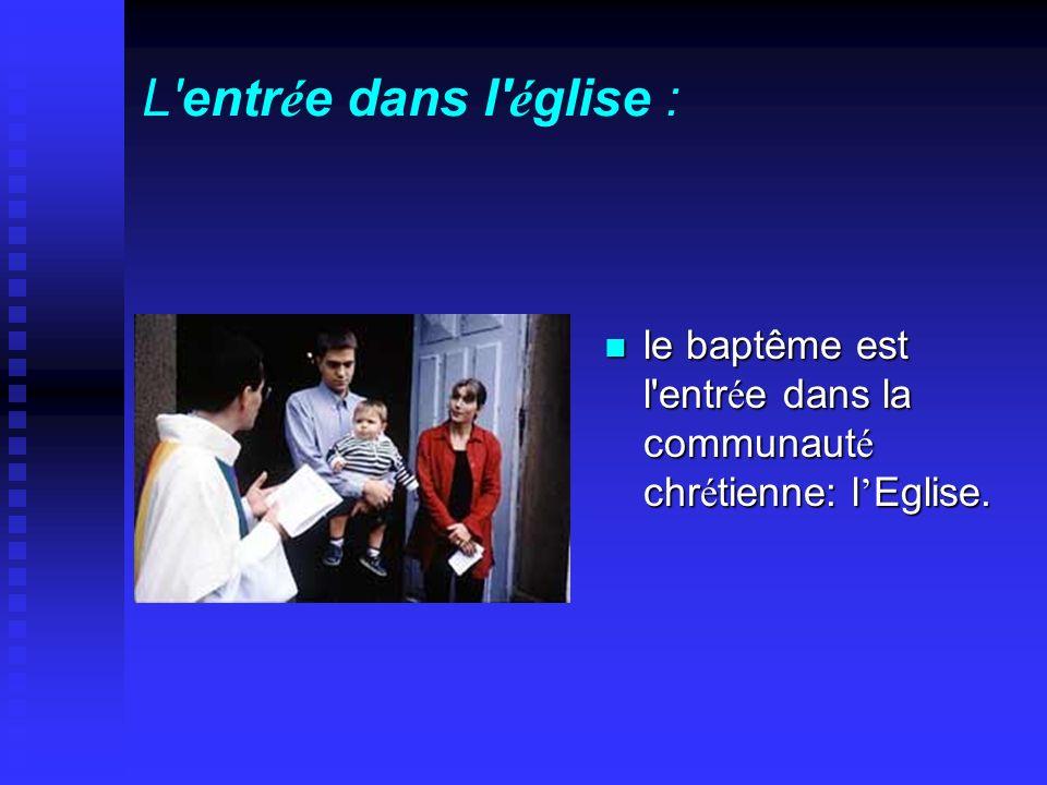 L'entr é e dans l' é glise : le baptême est l'entr é e dans la communaut é chr é tienne: l Eglise.